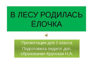 В ЛЕСУ РОДИЛАСЬ ЁЛОЧКА Презентация для 1 класса Подготовила педагог доп. образов