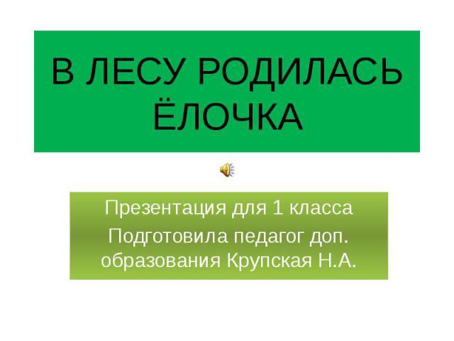 В ЛЕСУ РОДИЛАСЬ ЁЛОЧКА Презентация для 1 класса Подготовила педагог доп. образования Крупская Н.А.