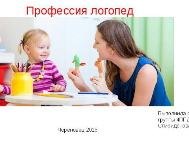 Профессия логопед Выполнила студентка группы 4ППДОб-01-11оп Спиридонова Светлана