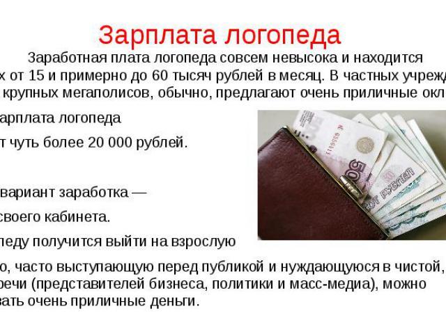 Зарплата логопеда Заработная платалогопедасовсем невысока инаходится впределах от15ипримерно до60тысяч рублей вмесяц. Вчастных учреждениях столицы икрупных мегаполисов, обычно, …