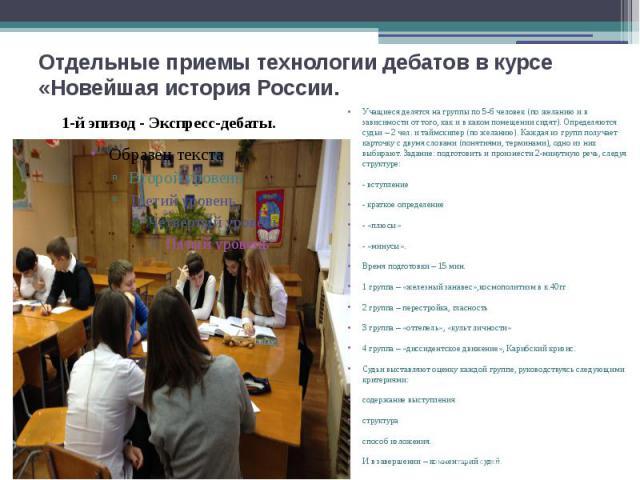 Отдельные приемы технологии дебатов в курсе«Новейшая история России. Учащиеся делятся на группы по 5-6 человек (по желанию и в зависимости от того, как и в каком помещении сидят). Определяются судьи – 2 чел. и таймскипер (по желанию). Каждая из груп…