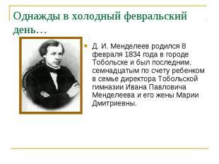 Д. И. Менделеев родился 8 февраля 1834 года в городе Тобольске и был последним,