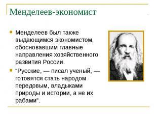 Менделеев был также выдающимся экономистом, обосновавшим главные направления хоз
