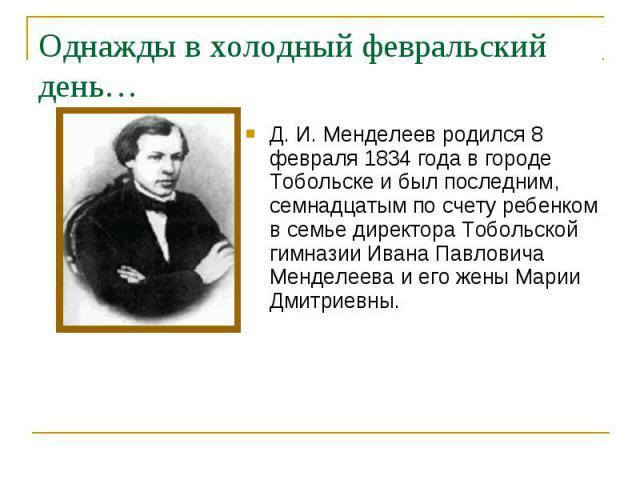 Д. И. Менделеев родился 8 февраля 1834 года в городе Тобольске и был последним, семнадцатым по счету ребенком в семье директора Тобольской гимназии Ивана Павловича Менделеева и его жены Марии Дмитриевны. Д. И. Менделеев родился 8 февраля 1834 года в…