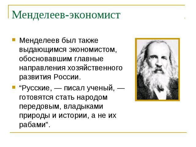 """Менделеев был также выдающимся экономистом, обосновавшим главные направления хозяйственного развития России. Менделеев был также выдающимся экономистом, обосновавшим главные направления хозяйственного развития России. """"Русские, — писал ученый, — гот…"""