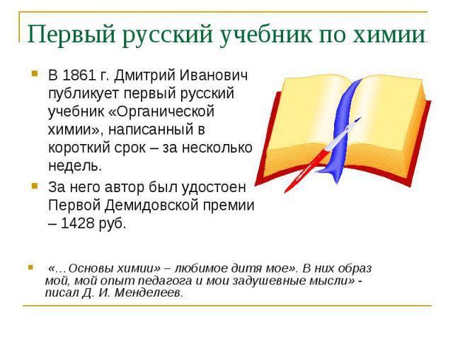 В 1861 г. Дмитрий Иванович публикует первый русский учебник «Органической химии», написанный в короткий срок – за несколько недель. В 1861 г. Дмитрий Иванович публикует первый русский учебник «Органической химии», написанный в короткий срок – за нес…