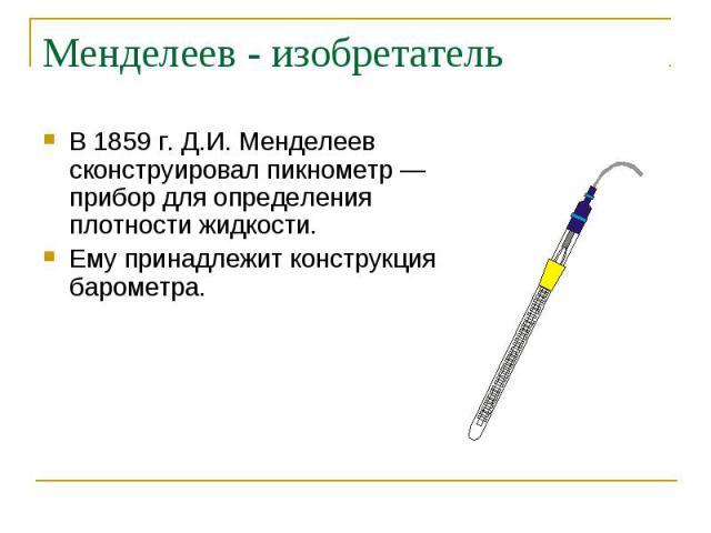 В 1859 г. Д.И. Менделеев сконструировал пикнометр — прибор для определения плотности жидкости. В 1859 г. Д.И. Менделеев сконструировал пикнометр — прибор для определения плотности жидкости. Ему принадлежит конструкция барометра.