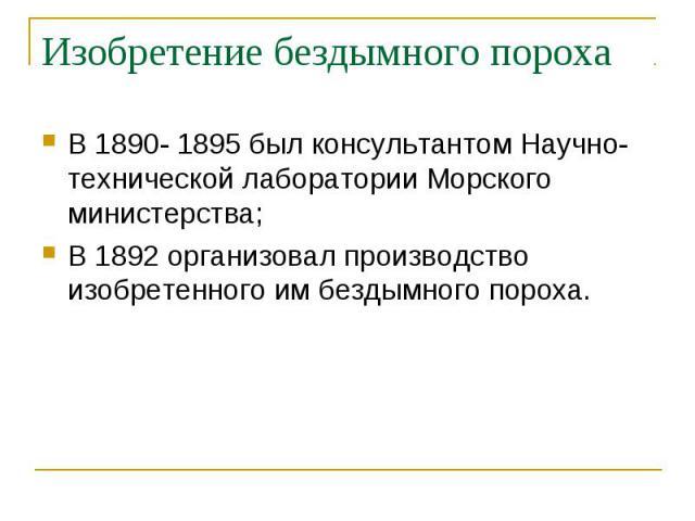 В 1890- 1895 был консультантом Научно-технической лаборатории Морского министерства; В 1890- 1895 был консультантом Научно-технической лаборатории Морского министерства; В 1892 организовал производство изобретенного им бездымного пороха.