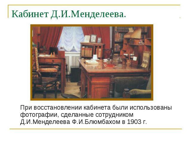 При восстановлении кабинета были использованы фотографии, сделанные сотрудником Д.И.Менделеева Ф.И.Блюмбахом в 1903 г. При восстановлении кабинета были использованы фотографии, сделанные сотрудником Д.И.Менделеева Ф.И.Блюмбахом в 1903 г.