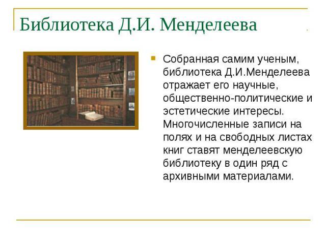 Собранная самим ученым, библиотека Д.И.Менделеева отражает его научные, общественно-политические и эстетические интересы. Многочисленные записи на полях и на свободных листах книг ставят менделеевскую библиотеку в один ряд с архивными материалами. С…
