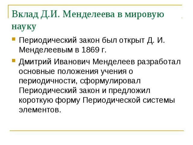 Периодический закон был открыт Д. И. Менделеевым в 1869 г. Периодический закон был открыт Д. И. Менделеевым в 1869 г. Дмитрий Иванович Менделеев разработал основные положения учения о периодичности, сформулировал Периодический закон и предложил коро…