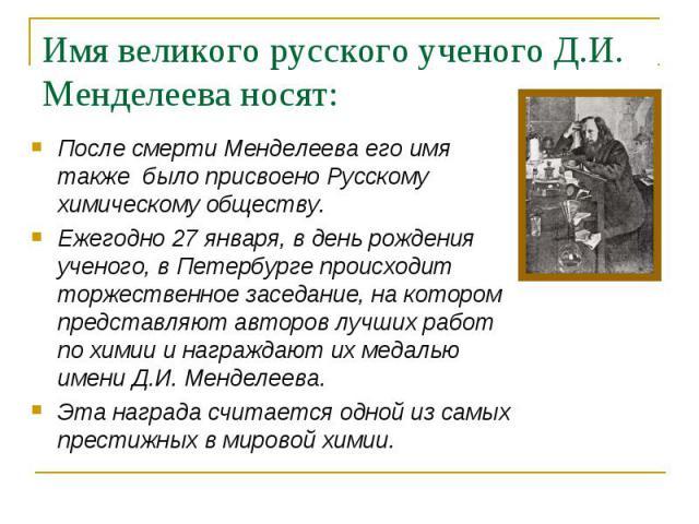 После смерти Менделеева его имя также было присвоено Русскому химическому обществу. После смерти Менделеева его имя также было присвоено Русскому химическому обществу. Ежегодно 27 января, в день рождения ученого, в Петербурге происходит торжественно…