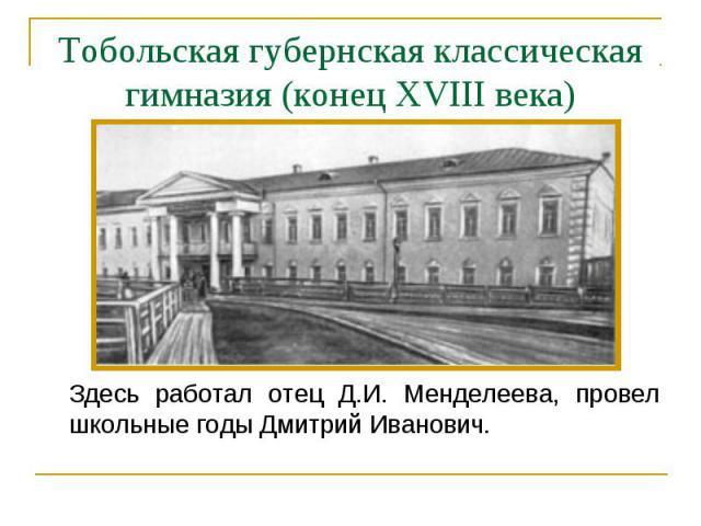 Здесь работал отец Д.И. Менделеева, провел школьные годы Дмитрий Иванович. Здесь работал отец Д.И. Менделеева, провел школьные годы Дмитрий Иванович.