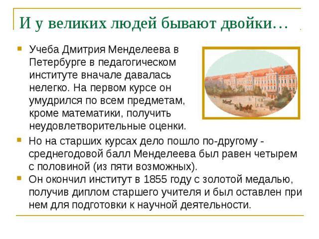 Учеба Дмитрия Менделеева в Петербурге в педагогическом институте вначале давалась нелегко. На первом курсе он умудрился по всем предметам, кроме математики, получить неудовлетворительные оценки.