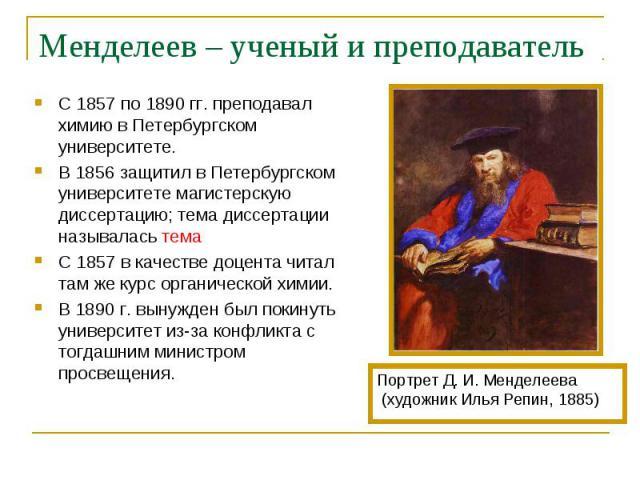 С 1857 по 1890 гг. преподавал химию в Петербургском университете. С 1857 по 1890 гг. преподавал химию в Петербургском университете. В 1856 защитил в Петербургском университете магистерскую диссертацию; тема диссертации называлась тема С 1857 в качес…