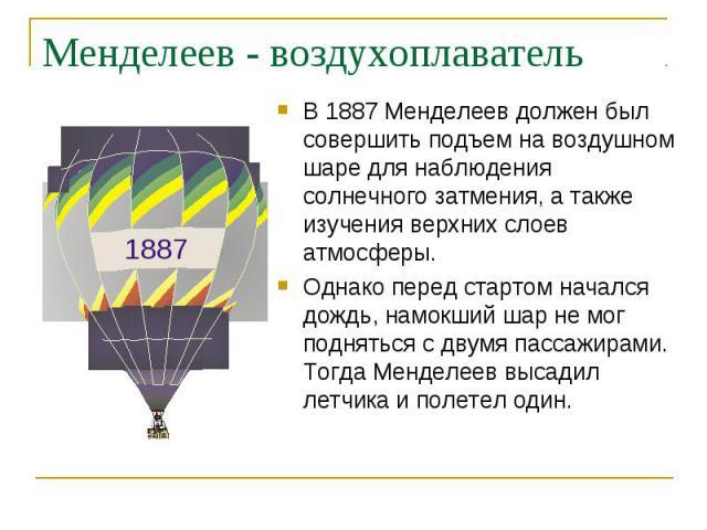 В 1887 Менделеев должен был совершить подъем на воздушном шаре для наблюдения солнечного затмения, а также изучения верхних слоев атмосферы. В 1887 Менделеев должен был совершить подъем на воздушном шаре для наблюдения солнечного затмения, а также и…