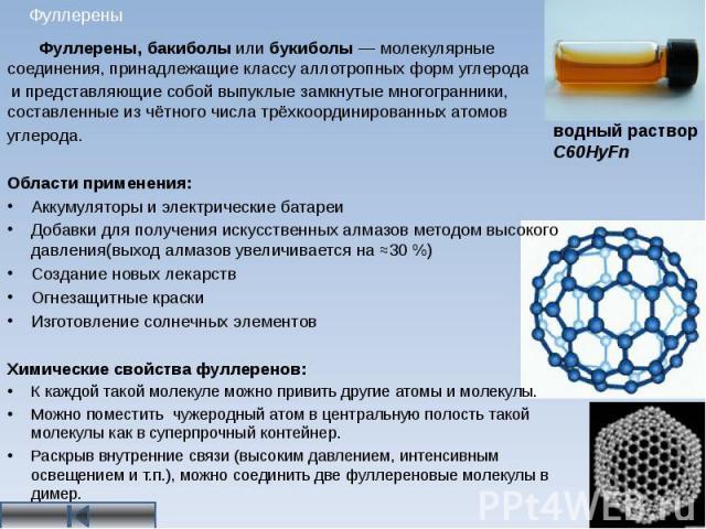 Фуллерены Фуллерены, бакиболы или букиболы — молекулярные соединения, принадлежащие классу аллотропных форм углерода и представляющие собой выпуклые замкнутые многогранники, составленные из чётного числа трёхкоординированных атомов углерода. Области…
