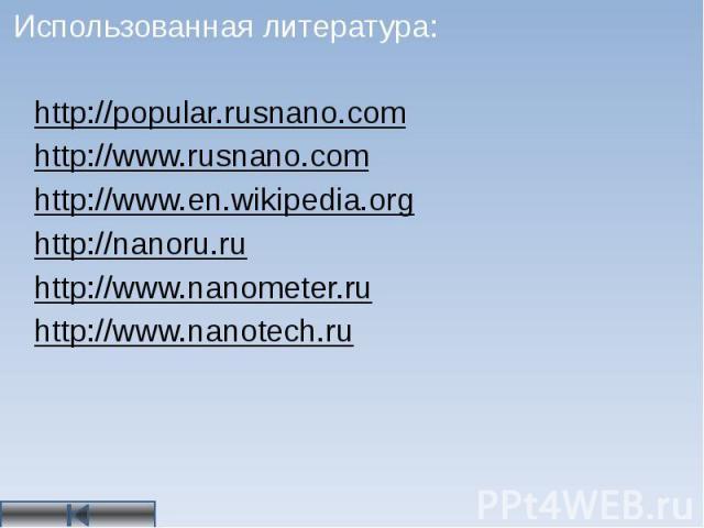 Использованная литература: http://popular.rusnano.com http://www.rusnano.com http://www.en.wikipedia.org http://nanoru.ru http://www.nanometer.ru http://www.nanotech.ru