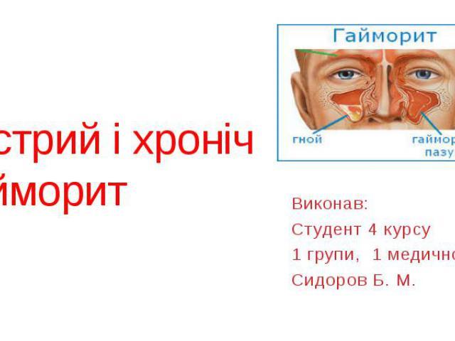 Гострий і хронічний гайморит Виконав: Студент 4 курсу 1 групи, 1 медичного Сидоров Б. М.