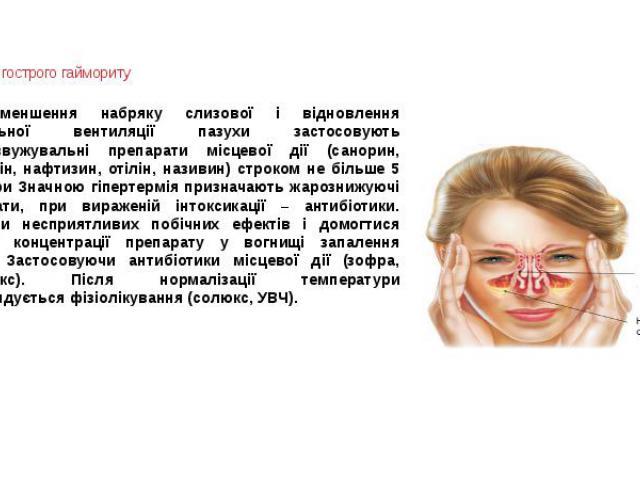 Терапія гострого гаймориту Для зменшення набряку слизової і відновлення нормальної вентиляції пазухи застосовують судинозвужувальні препарати місцевої дії (санорин, галазолін, нафтизин, отілін, називин) строком не більше 5 днів. При Значною гіпертер…