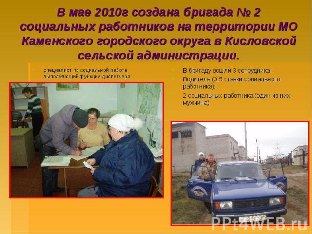 В мае 2010г создана бригада № 2 социальных работников на территории МО Каменского городского округа в Кисловской сельской администрации.специалист по социальной работе выполняющий функции диспетчера