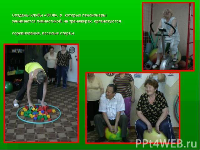 Созданы клубы «ЗОЖ», в которых пенсионеры занимаются гимнастикой, на тренажерах, организуются соревнования, веселые старты.