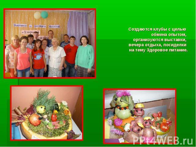 Создаются клубы с целью обмена опытом, организуются выставки, вечера отдыха, посиделки на тему Здоровое питание.