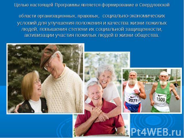 Целью настоящей Программы является формирование в Свердловской области организационных, правовых, социально-экономических условий для улучшения положения и качества жизни пожилых людей, повышения степени их социальной защищенности, активизации участ…