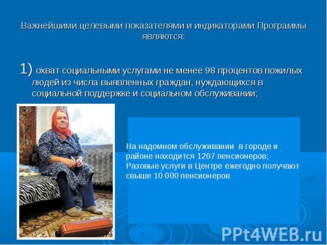 1) охват социальными услугами не менее 98 процентов пожилых людей из числа выявленных граждан, нуждающихся в социальной поддержке и социальном обслуживании;