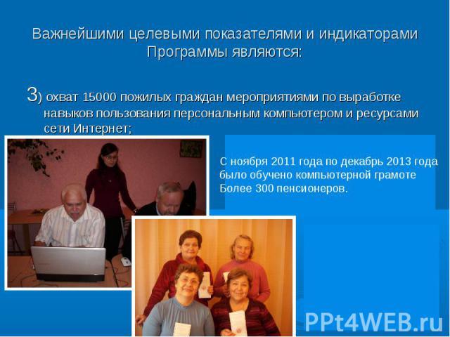3) охват 15000 пожилых граждан мероприятиями по выработке навыков пользования персональным компьютером и ресурсами сети Интернет;