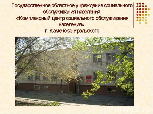 Государственное областное учреждение социального обслуживания населения «Комплексный центр социального обслуживания населения» г. Каменска-Уральского