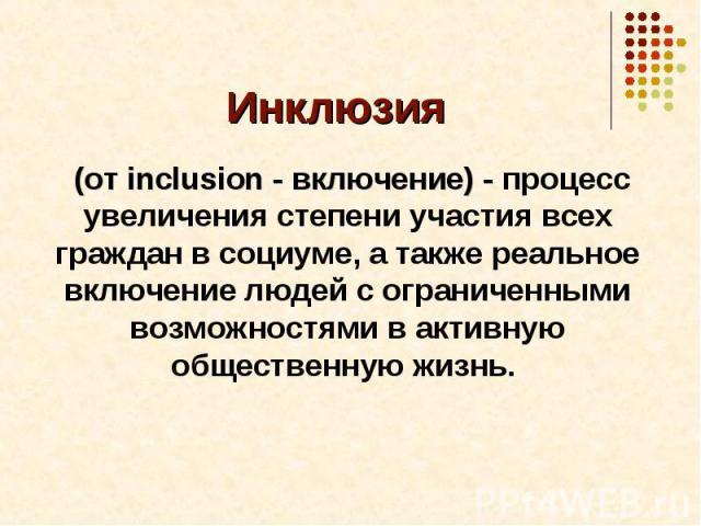 Инклюзия (от inclusion - включение) - процесс увеличения степени участия всех граждан в социуме, а также реальное включение людей с ограниченными возможностями в активную общественную жизнь.