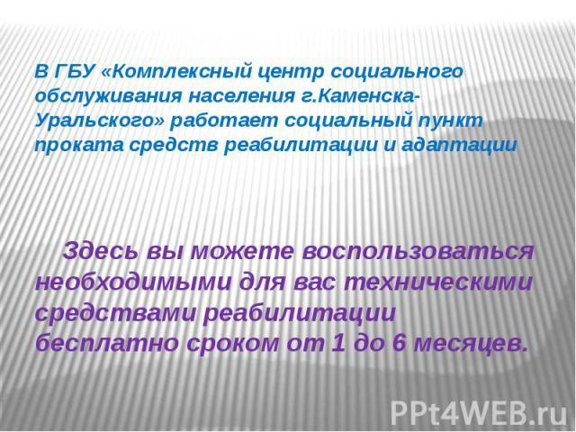 В ГБУ «Комплексный центр социального обслуживания населения г.Каменска-Уральского» работает социальный пункт проката средств реабилитации и адаптации Здесь вы можете воспользоваться необходимыми для вас техническими средствами реабилитации бесплатно…