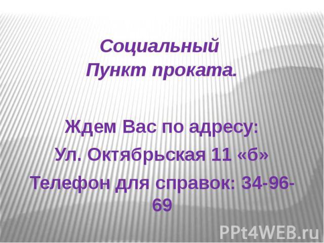 Социальный Пункт проката.Ждем Вас по адресу:Ул. Октябрьская 11 «б»Телефон для справок: 34-96-69