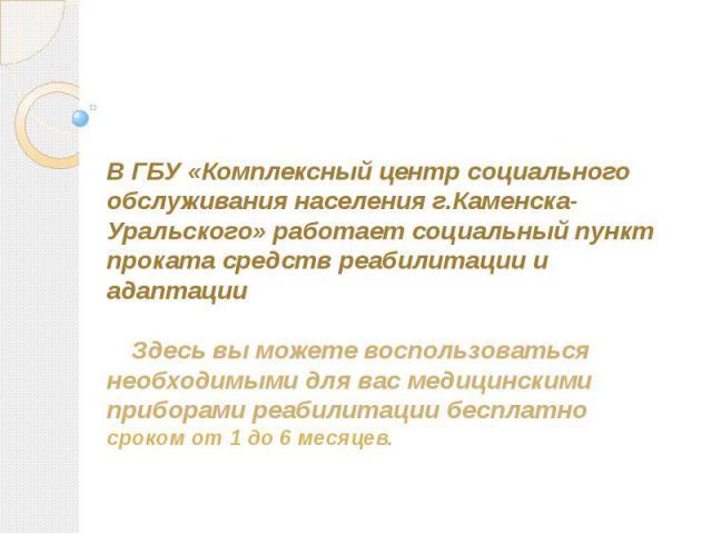 В ГБУ «Комплексный центр социального обслуживания населения г.Каменска-Уральского» работает социальный пункт проката средств реабилитации и адаптацииЗдесь вы можете воспользоваться необходимыми для вас медицинскими приборами реабилитации бесплатно с…