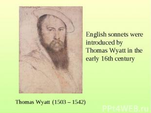 English sonnets were introduced by Thomas Wyatt in the early 16th century