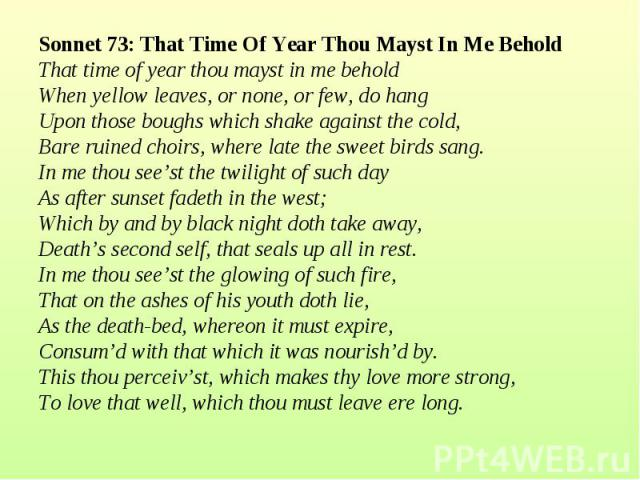 Sonnet 73: That Time Of Year Thou Mayst In Me Behold That time of year thou mayst in me beholdWhen yellow leaves, or none, or few, do hangUpon those boughs which shake against the cold,Bare ruined choirs, where late the sweet birds sang.In me thou s…