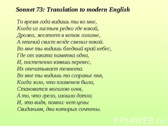 Sonnet 73: Translation to modern EnglishТо время года видишь ты во мне,Когда из листьев редко где какой,Дрожа, желтеет в веток голизне,А птичий свист везде сменил покой.Во мне ты видишь бледный край небес,Где от заката памятка одна,И, постепенно взя…