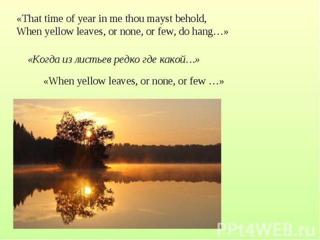 «That time of year in me thou mayst behold, When yellow leaves, or none, or few, do hang…»