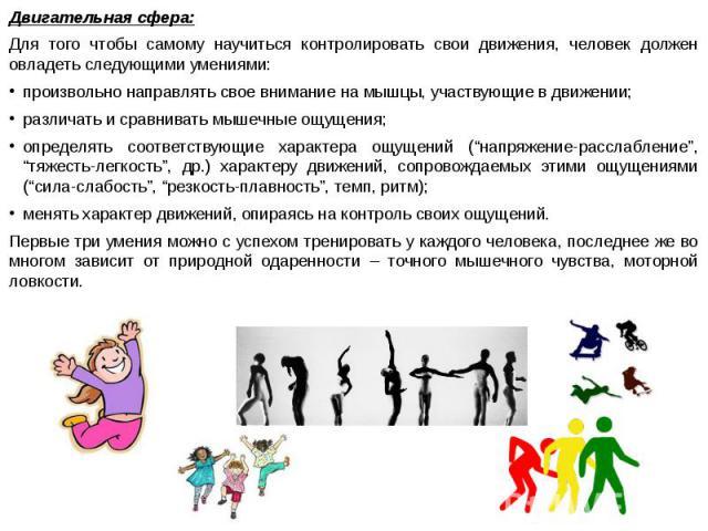 Двигательная сфера: Двигательная сфера: Для того чтобы самому научиться контролировать свои движения, человек должен овладеть следующими умениями: произвольно направлять свое внимание на мышцы, участвующие в движении; различать и сравнивать мышечные…