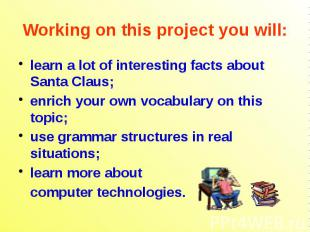 Working on this project you will: learn a lot of interesting facts about Santa C