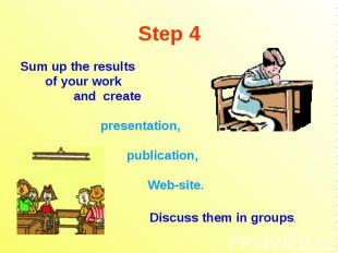 Step 4 Sum up the results of your work and create presentation, publication, Web
