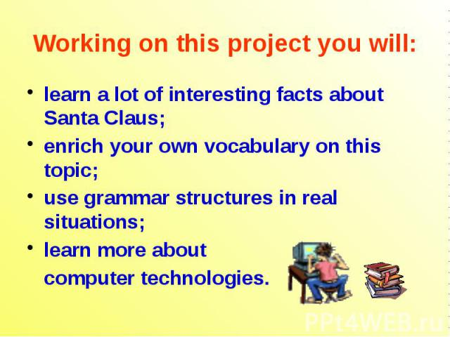 Working on this project you will: learn a lot of interesting facts about Santa Claus; enrich your own vocabulary on this topic; use grammar structures in real situations; learn more about computer technologies.