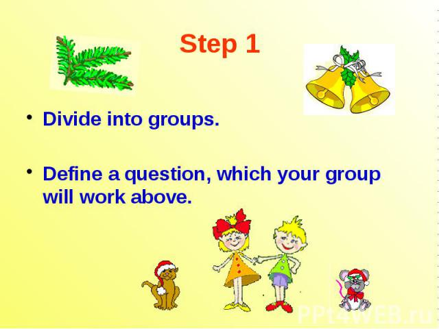 Step 1 Divide into groups. Define a question, which your group will work above.