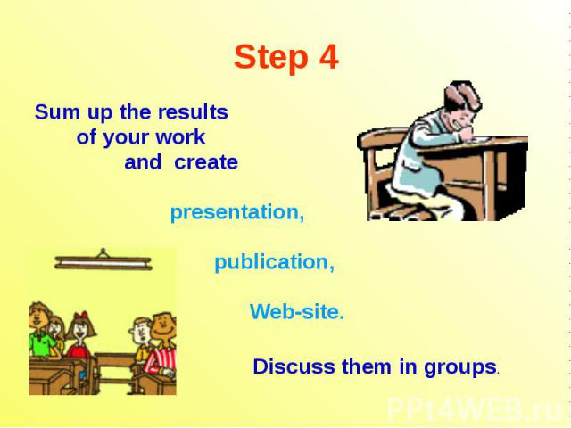 Step 4 Sum up the results of your work and create presentation, publication, Web-site. Discuss them in groups.