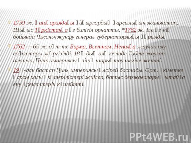 1759ж.Қашғариядағыұйғырлардың қарсылығын жаныштап, ШығысТүркістанғаөз билігін орнатты. *1762ж. Іле өз-нің бойында Чжаньчжунфу генерал-губернаторлығы құрылды. 1759ж.Қашғариядағыұйғырлардың қарсылы…