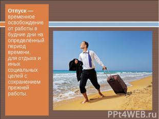 Отпуск— временное освобождение от работы в будние дни на определённый пери
