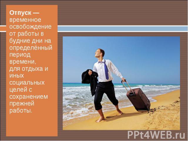 Отпуск— временное освобождение от работы в будние дни на определённый период времени, дляотдыхаи иных социальных целей с сохранением прежней работы. Отпуск— временное освобождение от работы в будние дни на определённый …
