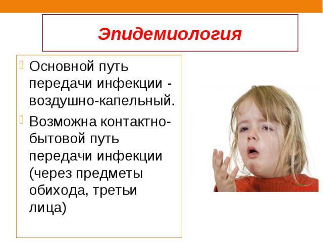 Основной путь передачи инфекции - воздушно-капельный. Основной путь передачи инфекции - воздушно-капельный. Возможна контактно-бытовой путь передачи инфекции (через предметы обихода, третьи лица)