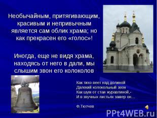 Необычайным, притягивающим, красивым и непривычным является сам облик храма; но